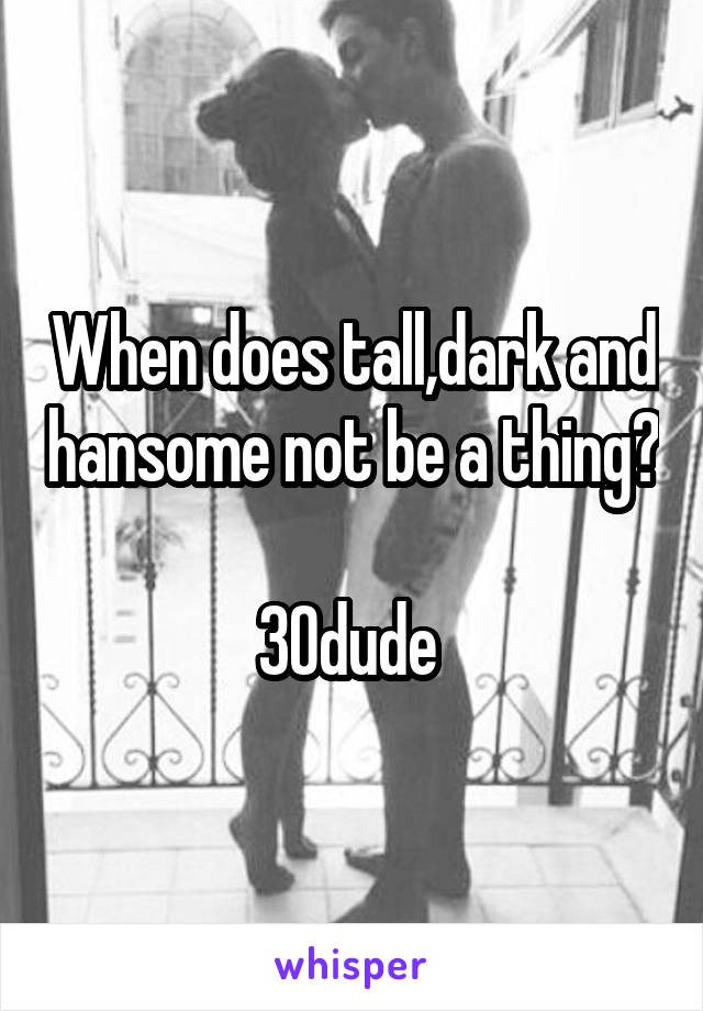 When does tall,dark and hansome not be a thing?  30dude
