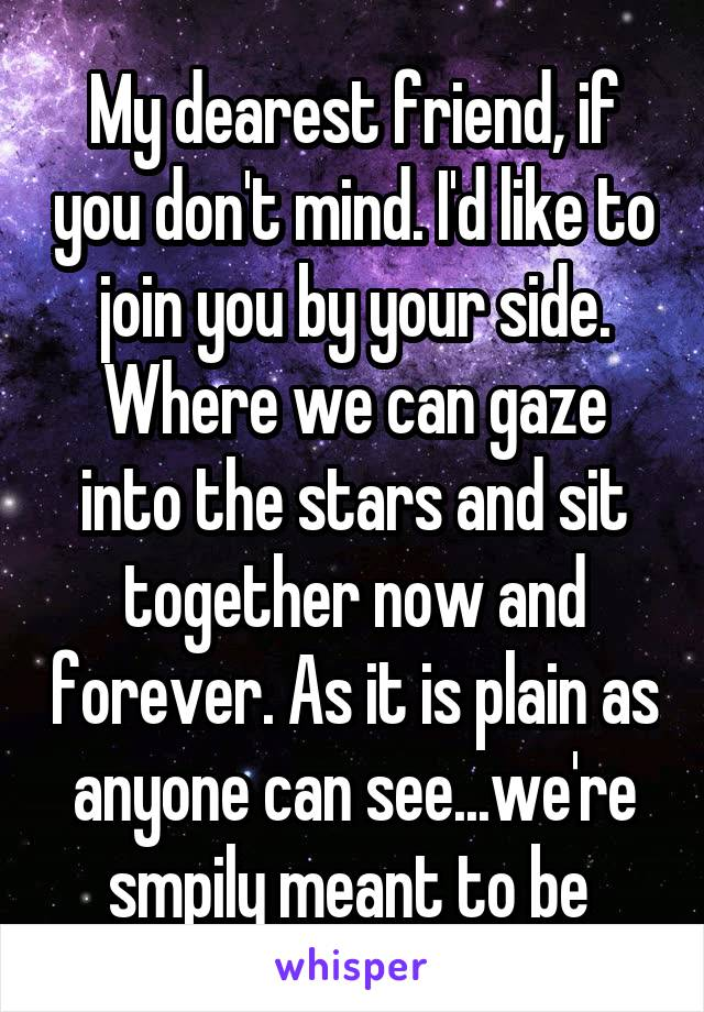 My dearest friend, if you don't mind. I'd like to join you by your side. Where we can gaze into the stars and sit together now and forever. As it is plain as anyone can see...we're smpily meant to be