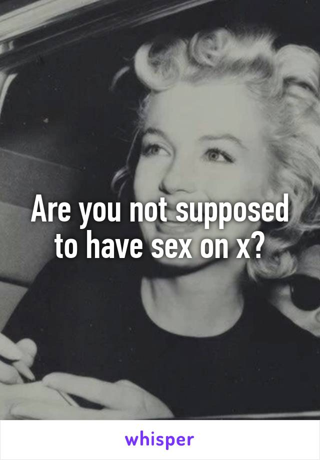 Are you not supposed to have sex on x?