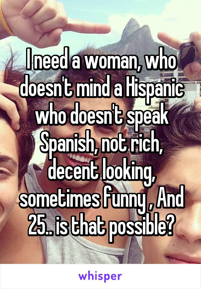 I need a woman, who doesn't mind a Hispanic who doesn't speak Spanish, not rich, decent looking, sometimes funny , And 25.. is that possible?