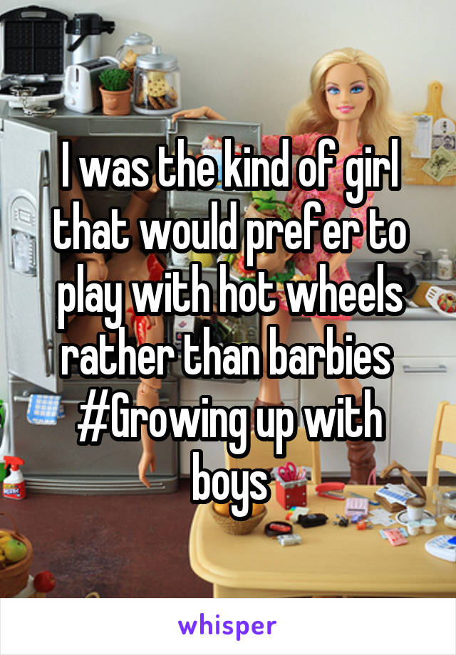 I was the kind of girl that would prefer to play with hot wheels rather than barbies  #Growing up with boys