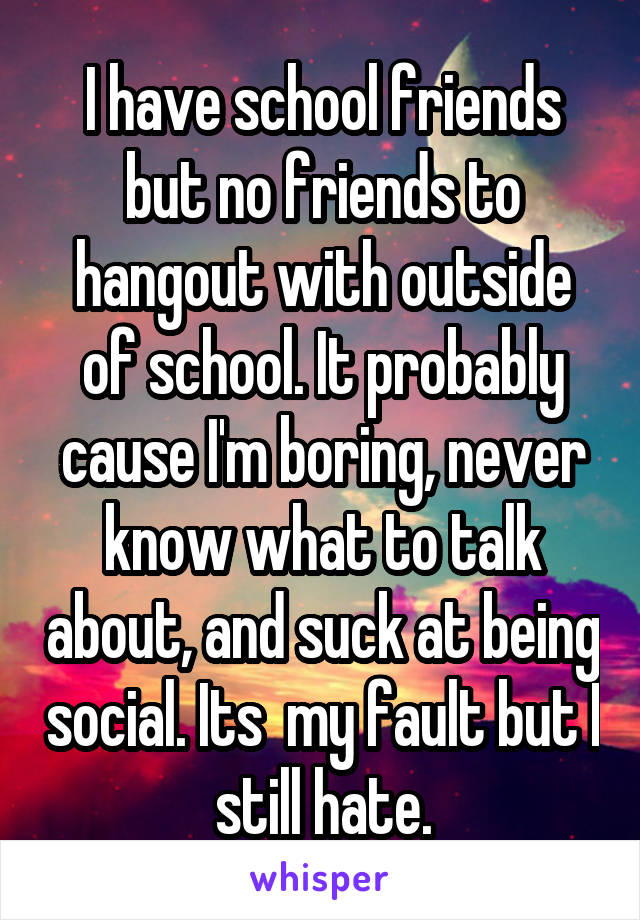 I have school friends but no friends to hangout with outside of school. It probably cause I'm boring, never know what to talk about, and suck at being social. Its  my fault but I still hate.