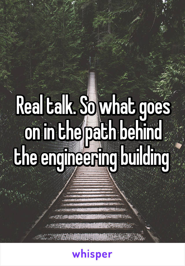 Real talk. So what goes on in the path behind the engineering building