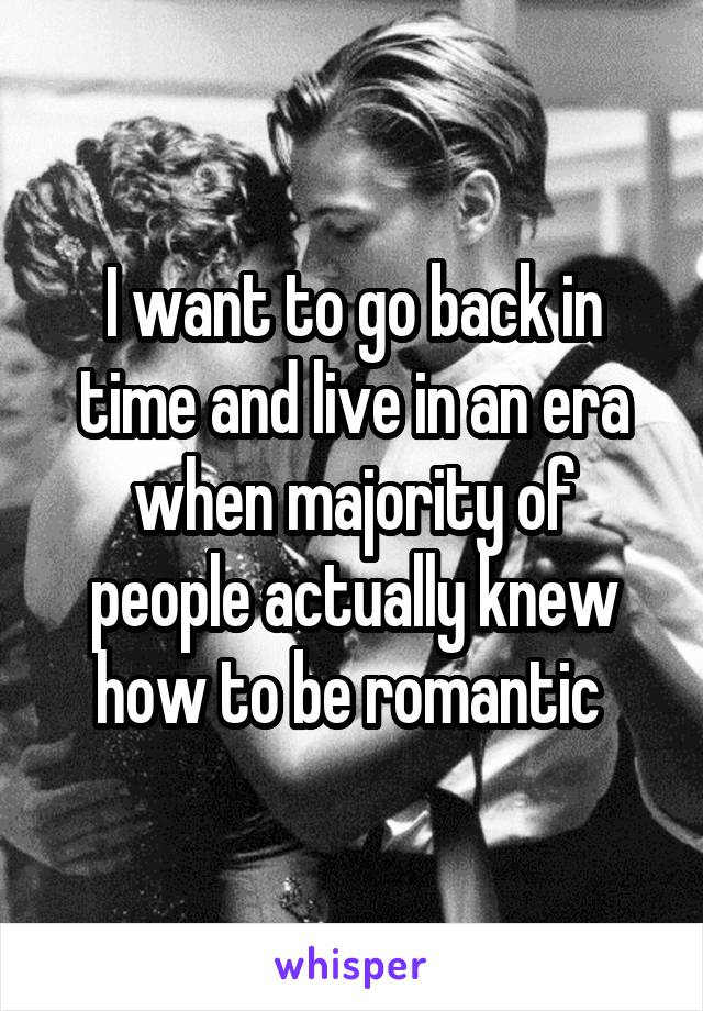 I want to go back in time and live in an era when majority of people actually knew how to be romantic