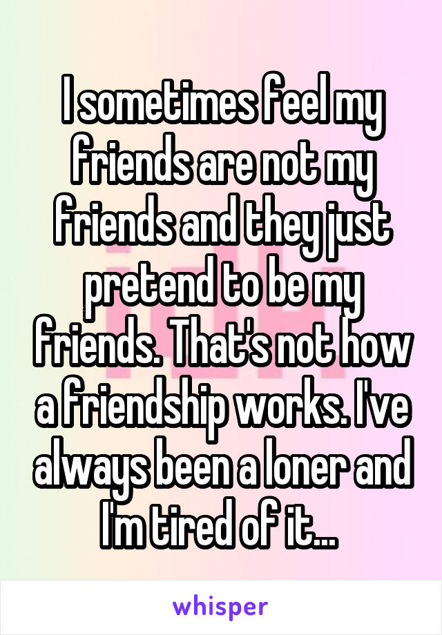 I sometimes feel my friends are not my friends and they just pretend to be my friends. That's not how a friendship works. I've always been a loner and I'm tired of it...