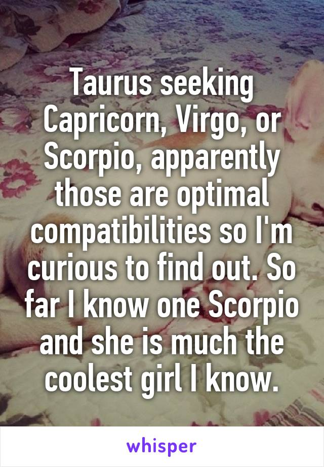 Taurus seeking Capricorn, Virgo, or Scorpio, apparently those are optimal compatibilities so I'm curious to find out. So far I know one Scorpio and she is much the coolest girl I know.