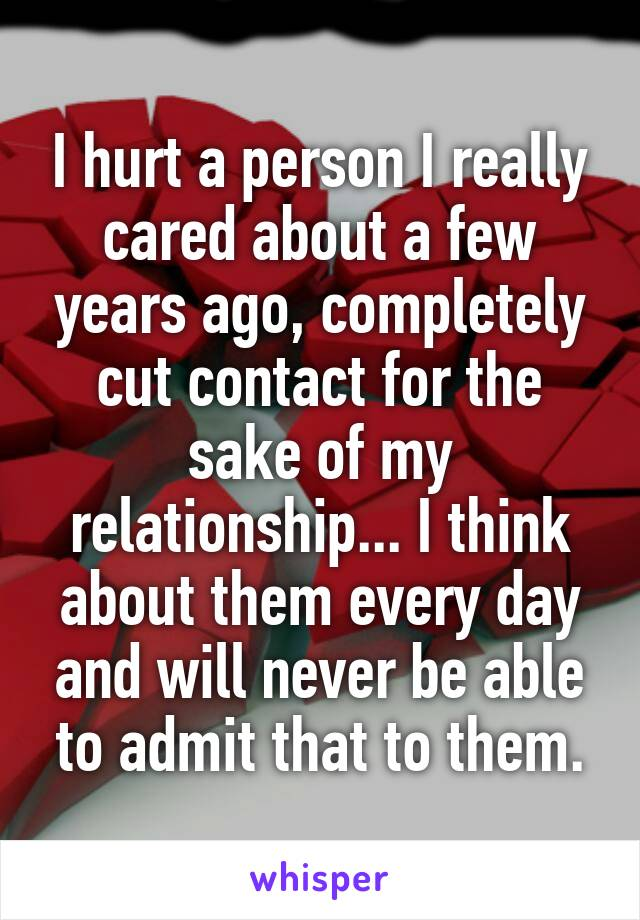 I hurt a person I really cared about a few years ago, completely cut contact for the sake of my relationship... I think about them every day and will never be able to admit that to them.