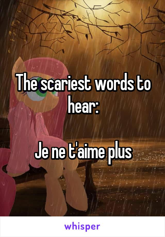 The scariest words to hear:  Je ne t'aime plus