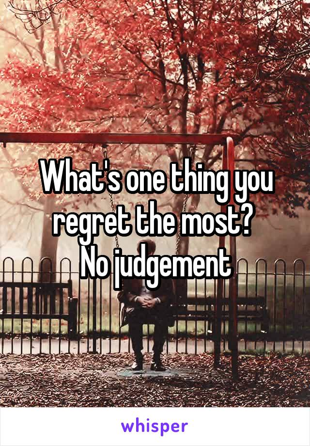 What's one thing you regret the most?  No judgement