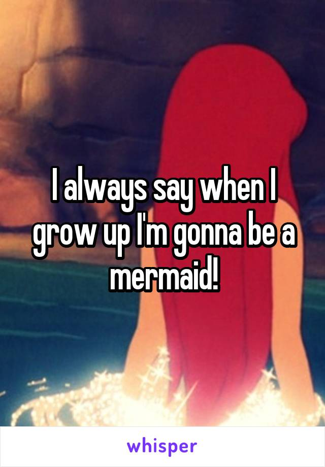 I always say when I grow up I'm gonna be a mermaid!