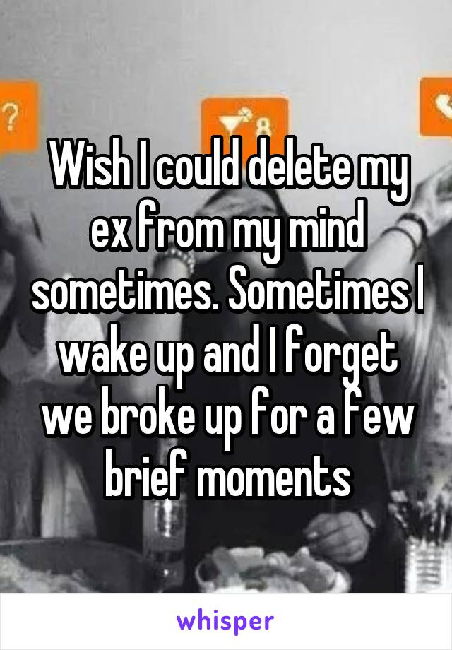 Wish I could delete my ex from my mind sometimes. Sometimes I wake up and I forget we broke up for a few brief moments