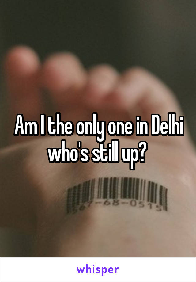 Am I the only one in Delhi who's still up?