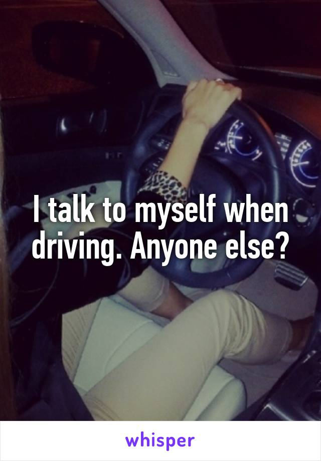 I talk to myself when driving. Anyone else?
