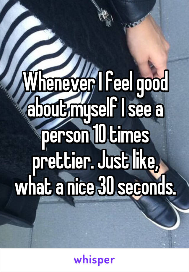 Whenever I feel good about myself I see a person 10 times prettier. Just like, what a nice 30 seconds.