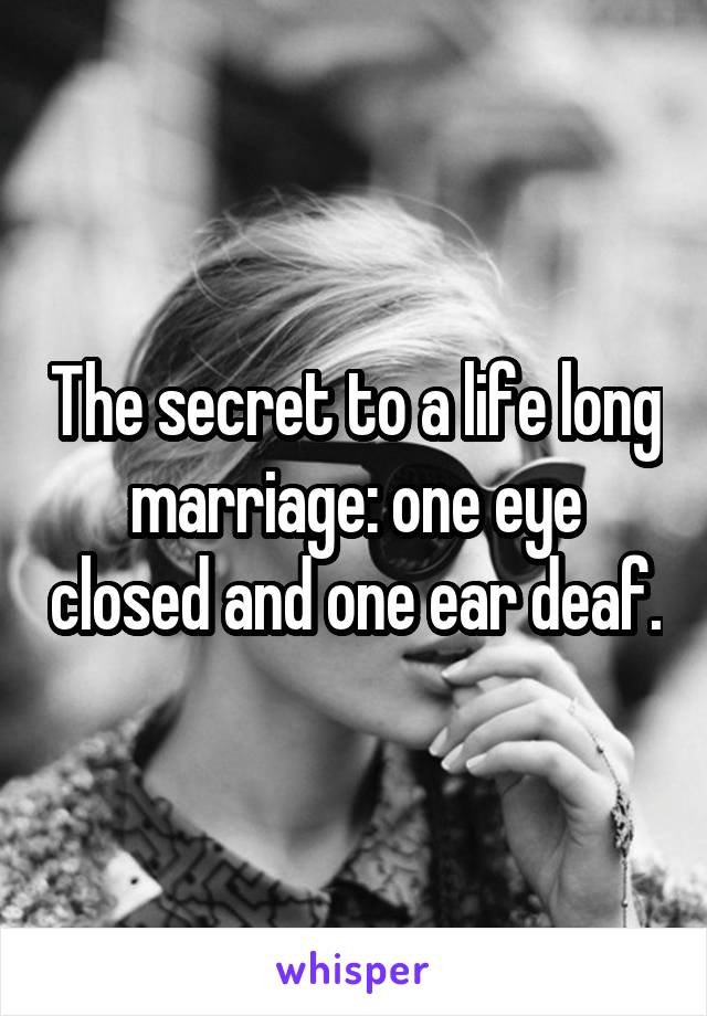 The secret to a life long marriage: one eye closed and one ear deaf.