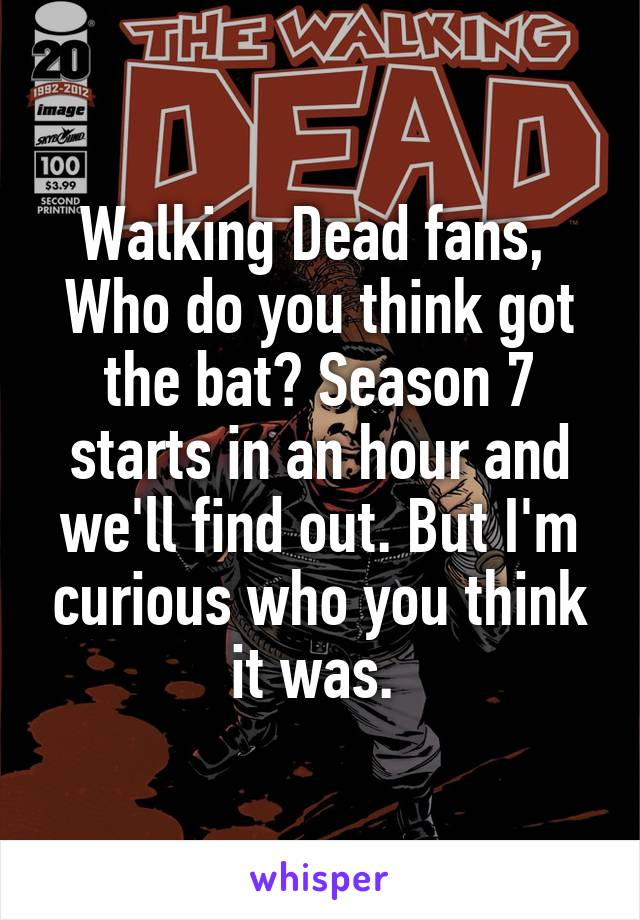 Walking Dead fans,  Who do you think got the bat? Season 7 starts in an hour and we'll find out. But I'm curious who you think it was.
