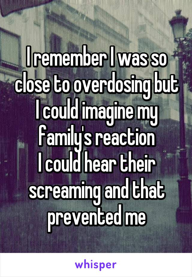 I remember I was so close to overdosing but I could imagine my family's reaction I could hear their screaming and that prevented me