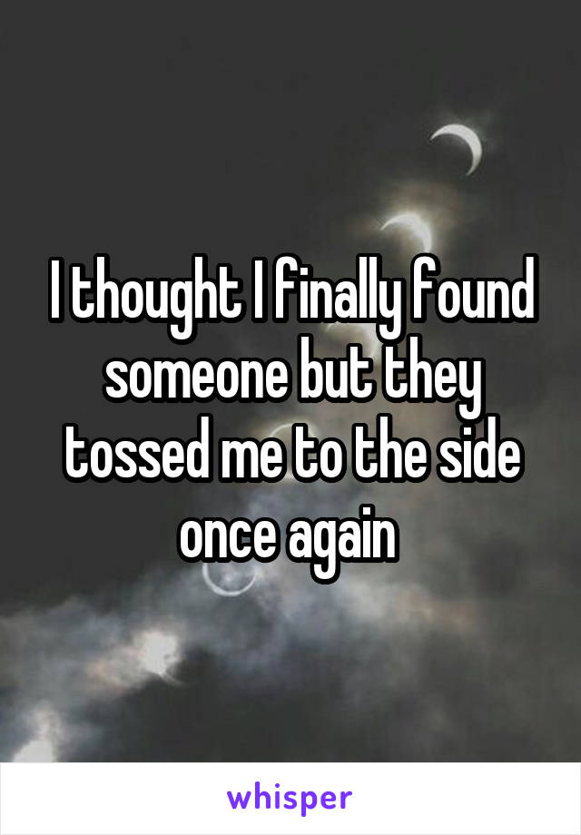 I thought I finally found someone but they tossed me to the side once again