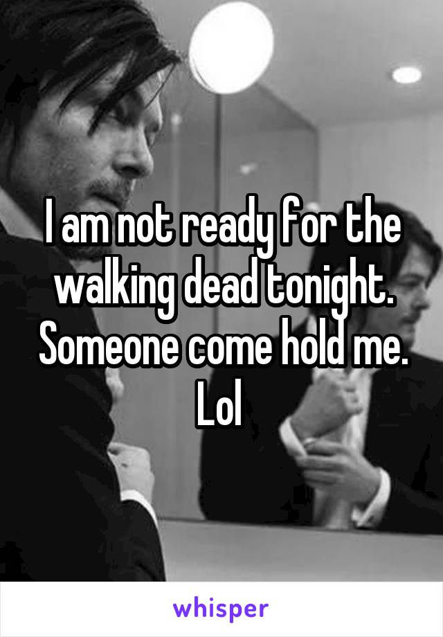 I am not ready for the walking dead tonight. Someone come hold me. Lol