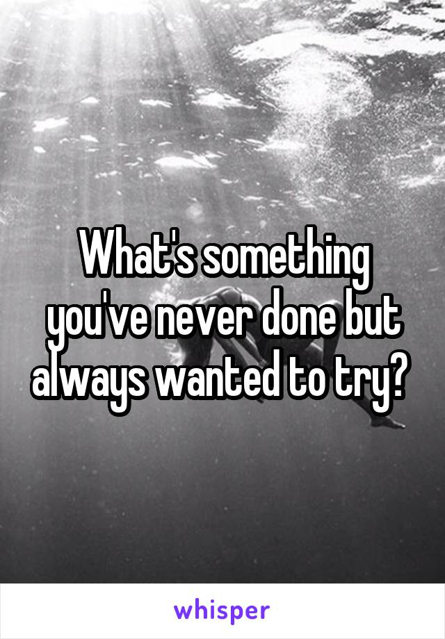 What's something you've never done but always wanted to try?