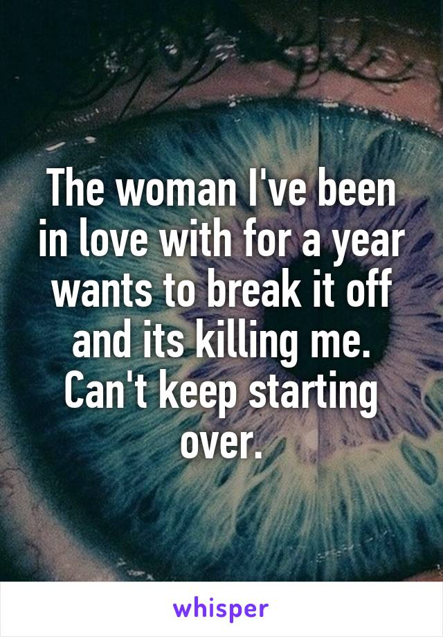 The woman I've been in love with for a year wants to break it off and its killing me. Can't keep starting over.