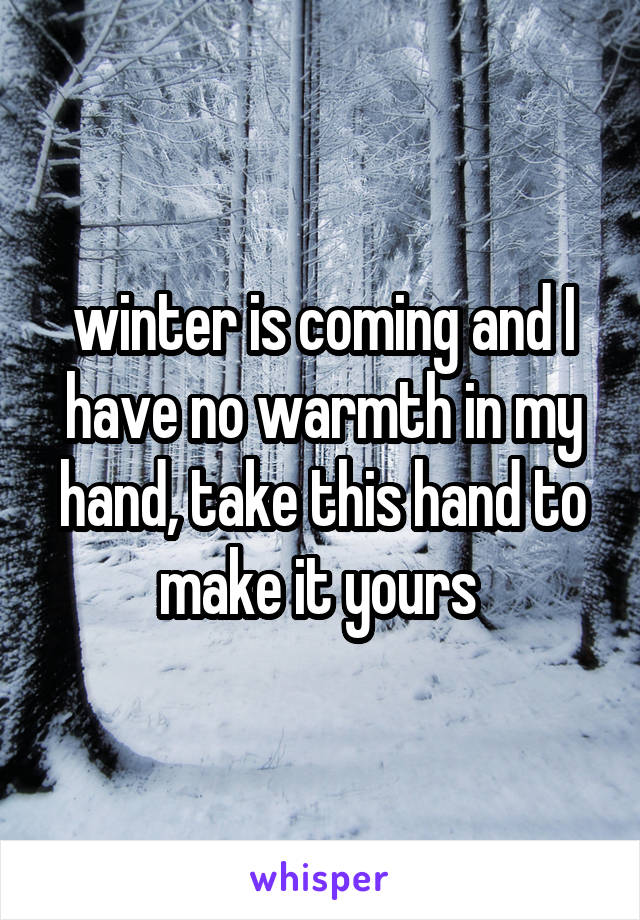 winter is coming and I have no warmth in my hand, take this hand to make it yours