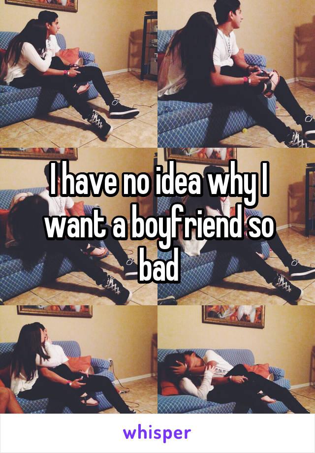 I have no idea why I want a boyfriend so bad