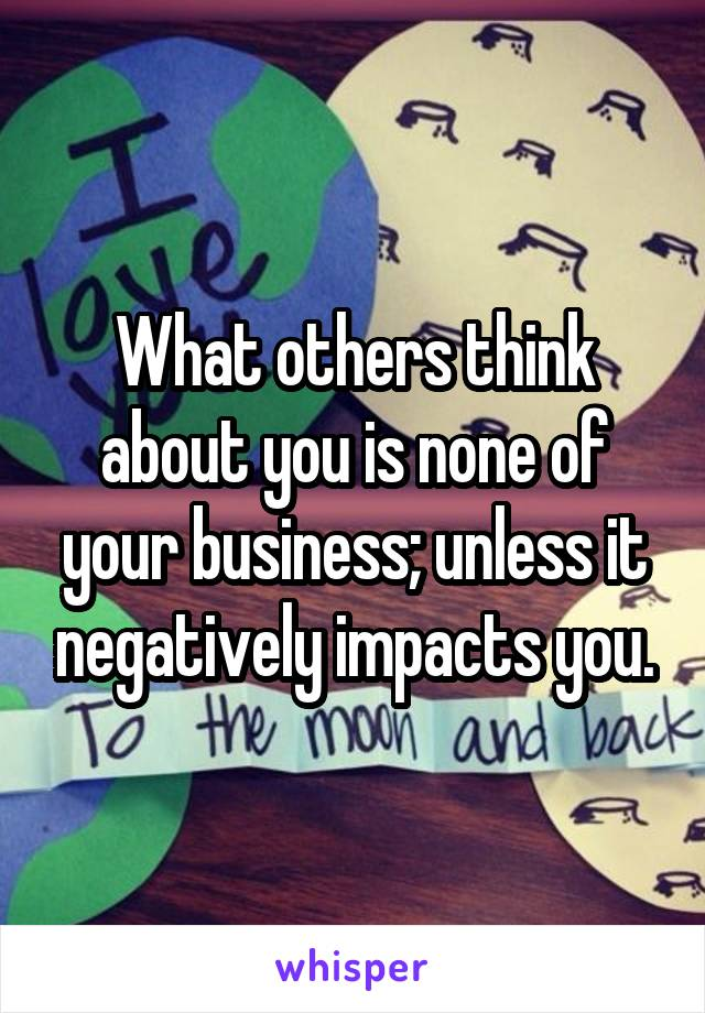 What others think about you is none of your business; unless it negatively impacts you.
