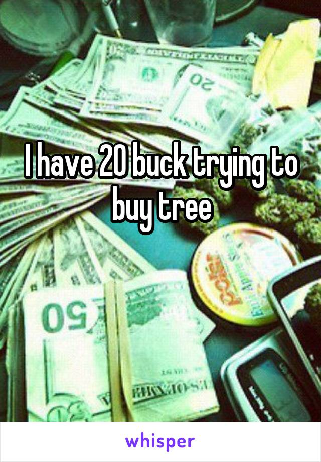 I have 20 buck trying to buy tree