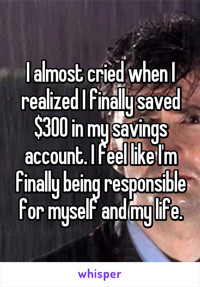 I almost cried when I realized I finally saved $300 in my savings account. I feel like I'm finally being responsible for myself and my life.