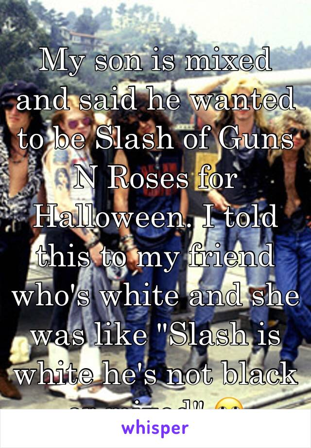 """My son is mixed and said he wanted to be Slash of Guns N Roses for Halloween. I told this to my friend who's white and she was like """"Slash is white he's not black or mixed"""" 🙄"""