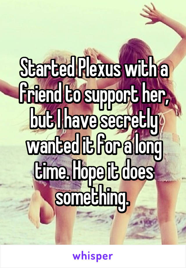 Started Plexus with a friend to support her, but I have secretly wanted it for a long time. Hope it does something.