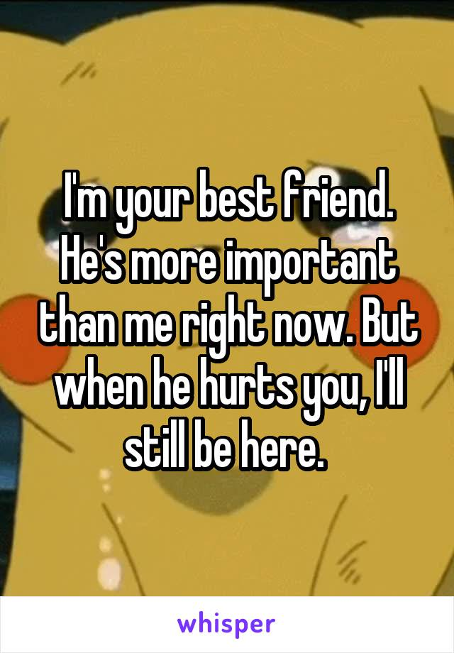 I'm your best friend. He's more important than me right now. But when he hurts you, I'll still be here.