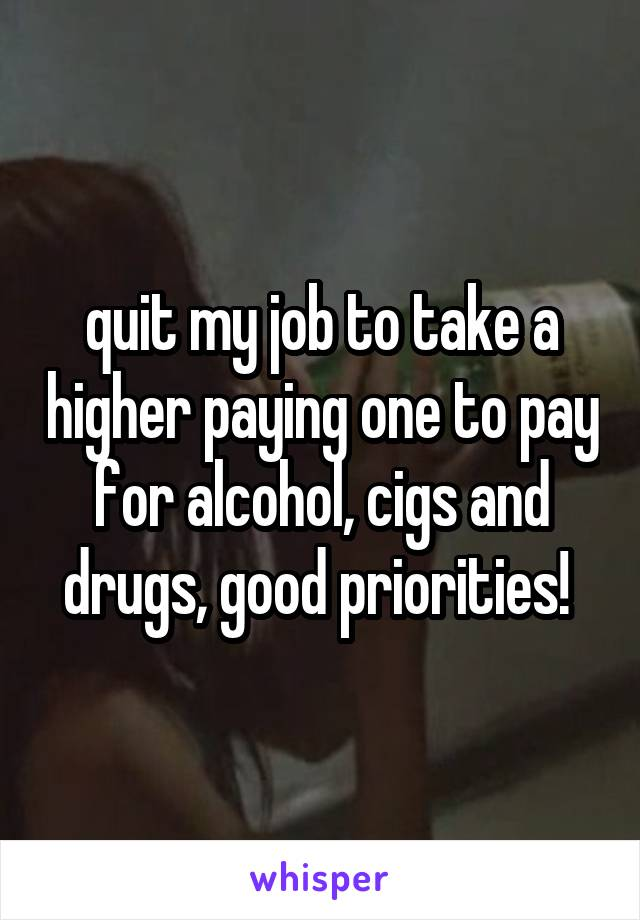 quit my job to take a higher paying one to pay for alcohol, cigs and drugs, good priorities!