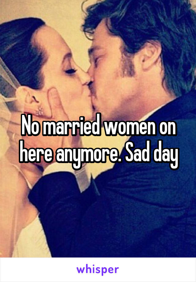 No married women on here anymore. Sad day
