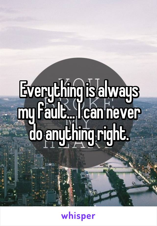 Everything is always my fault... I can never do anything right.