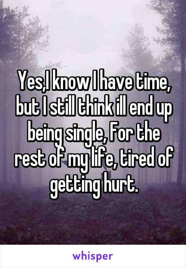 Yes,I know I have time, but I still think ill end up being single, For the rest of my life, tired of getting hurt.