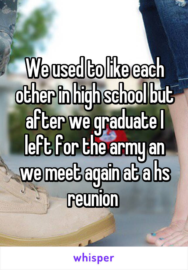 We used to like each other in high school but after we graduate I left for the army an we meet again at a hs reunion