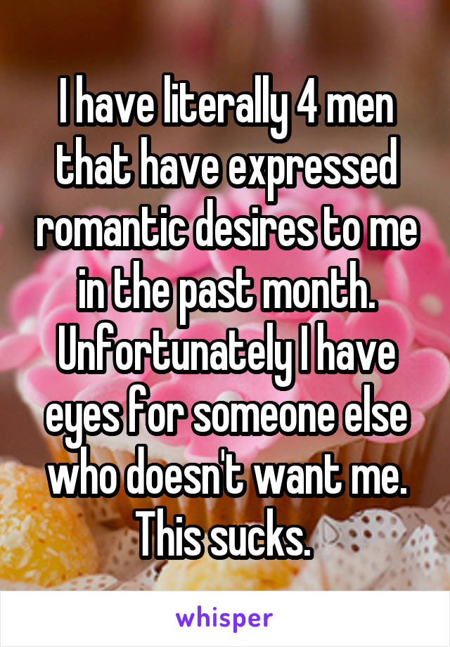 I have literally 4 men that have expressed romantic desires to me in the past month. Unfortunately I have eyes for someone else who doesn't want me. This sucks.
