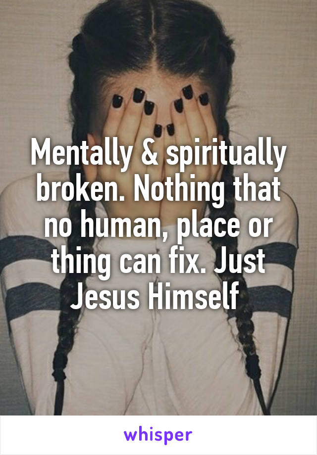Mentally & spiritually broken. Nothing that no human, place or thing can fix. Just Jesus Himself