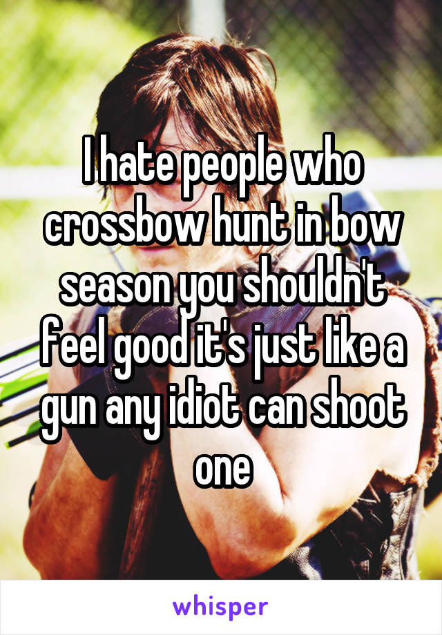 I hate people who crossbow hunt in bow season you shouldn't feel good it's just like a gun any idiot can shoot one