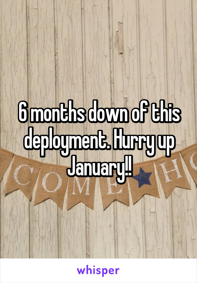 6 months down of this deployment. Hurry up January!!