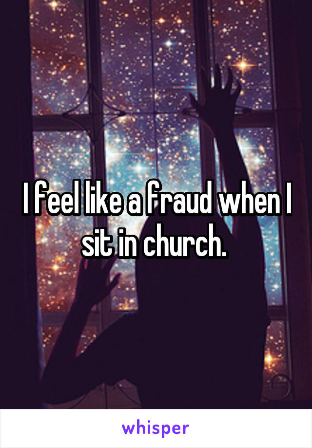 I feel like a fraud when I sit in church.