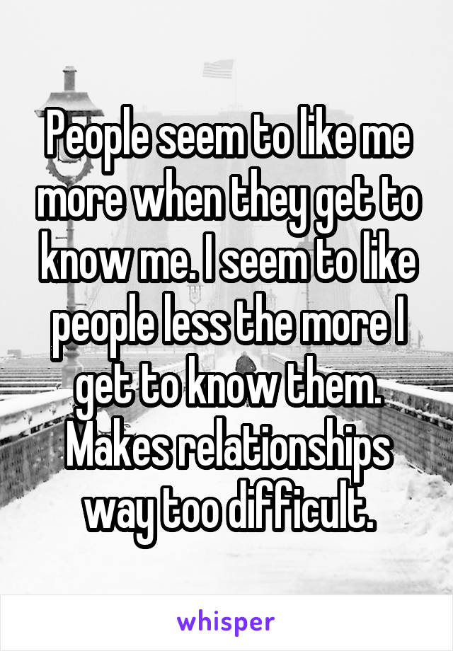 People seem to like me more when they get to know me. I seem to like people less the more I get to know them. Makes relationships way too difficult.