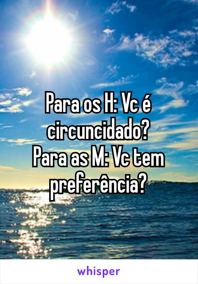 Para os H: Vc é circuncidado? Para as M: Vc tem preferência?