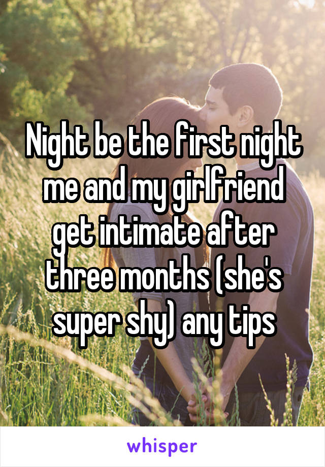 Night be the first night me and my girlfriend get intimate after three months (she's super shy) any tips