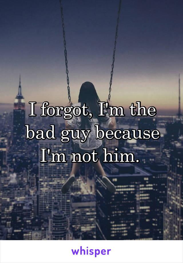 I forgot, I'm the bad guy because I'm not him.