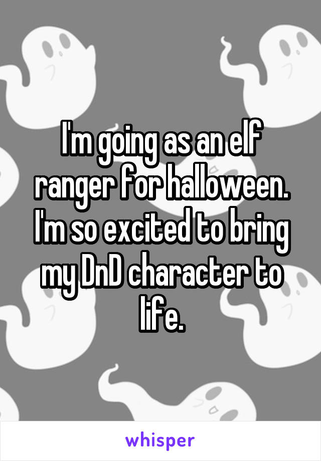 I'm going as an elf ranger for halloween. I'm so excited to bring my DnD character to life.