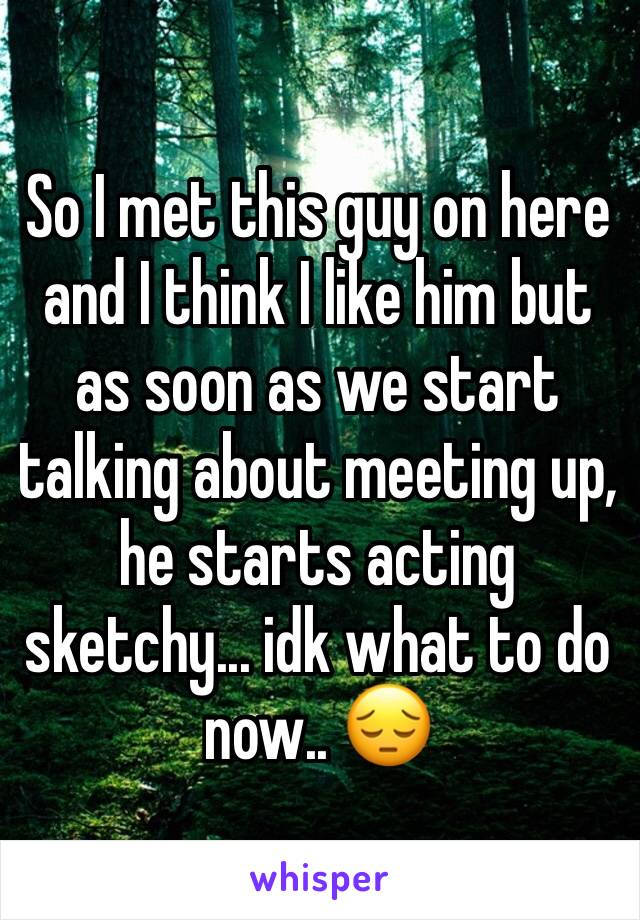 So I met this guy on here and I think I like him but as soon as we start talking about meeting up, he starts acting sketchy... idk what to do now.. 😔