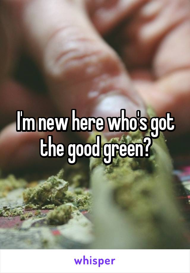 I'm new here who's got the good green?